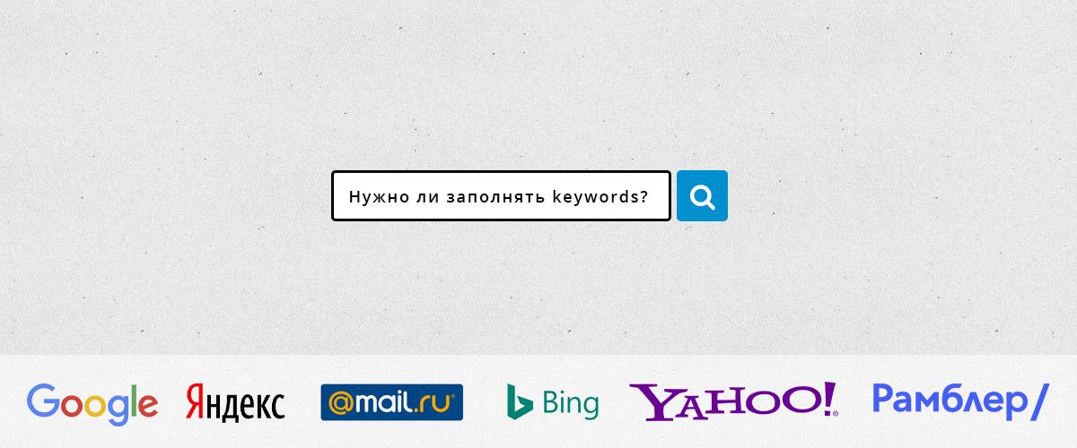 Нужна заполнять keywords для поисковых систем: google, яндекс, mail.ru. bing, yahoo и рамблер?